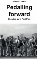 Pedalling Forward;: Growing Up in Port Pirie John O''Connor''s ...