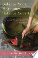 """Balance Your Hormones, Balance Your Life: Achieving Optimal Health and Wellness through Ayurveda, Chinese Medicine, and Western Science"" by Claudia Welch"