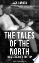 The Tales of the North  Jack London s Edition   78 Short Stories in One Edition