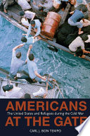 Americans at the Gate  : The United States and Refugees During the Cold War