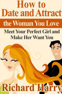 How to Date and Attract the Woman You Love: Meet Your Perfect Girl and Make Her Want You