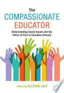 """The Compassionate Educator: Understanding Social Issues and the Ethics of Care in Canadian Schools"" by Allyson Jule"