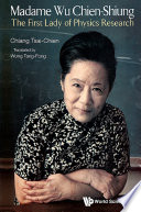Madame Wu Chien-shiung: The First Lady Of Physics Research