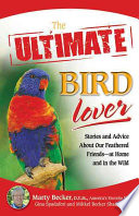 The Ultimate Bird Lover  : Stories and Advice on Our Feathered Friends at Home and in the Wild