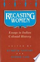 Recasting Women, Essays in Indian Colonial History by Kumkum Sangari,Sudesh Vaid PDF