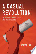 """A Casual Revolution: Reinventing Video Games and Their Players"" by Jesper Juul"