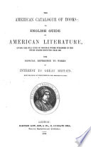 The American Catalogue Of Books Or English Guide To American Literature Giving The Full Title Of Original Works Published In The United States Since The Year 1800 With Especial Reference To Works Of Interest To Great Britain Etc