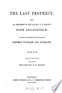 The last prophecy  an abridgment of     E B  Elliot s Hor   apocalyptic    to which is subjoined his last paper on prophecy fulfilled and fulfilling  by M E E  Book