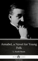 Annabel, a Novel for Young Folk by L. Frank Baum - Delphi Classics (Illustrated)