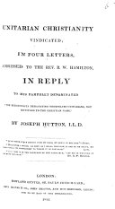 Unitarian Christianity Vindicated  in four letters     to the Rev  R  W  Hamilton  in reply to his pamphlet denominated    The Religionists designating themselves Unitarians not entitled to the Christian name