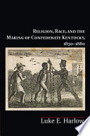 Religion  Race  and the Making of Confederate Kentucky  1830   1880