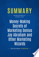 Summary: Money-Making Secrets of Marketing Genius Jay Abraham and Other Marketing Wizards