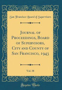 Journal Of Proceedings Board Of Supervisors City And County Of San Francisco 1943 Vol 38 Classic Reprint