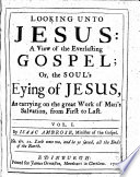 Looking Unto Jesus: a View of the Everlasting Gospel; Or, the Soul's Eying of Jesus, as Carrying on the Great Work of Man's Salvation, from First to Last ... By Isaac Ambrose ..