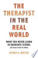 The Therapist In The Real World What You Never Learn In Graduate School But Really Need To Know