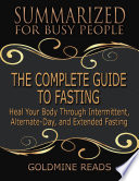 The Complete Guide To Fasting Summarized For Busy People Heal Your Body Through Intermittent Alternate Day And Extended Fasting Based On The Book By Jason Fung And Jimmy Moore