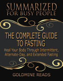 The Complete Guide to Fasting - Summarized for Busy People: Heal Your Body Through Intermittent, Alternate Day, and Extended Fasting: Based on the Book by Jason Fung and Jimmy Moore Pdf/ePub eBook