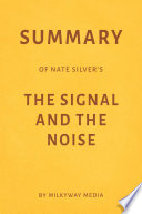 Summary of Nate Silver   s The Signal and the Noise by Milkyway Media