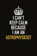 I Can t Keep Calm Because I Am An Astrophysicist