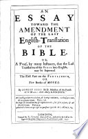 An Essay toward the Amendment of the last English-Translation of the Bible  : Or, A Proof by many Instances, that the Last Translation of the Bible into English, may be improved : The first Part on the Pentateuch, or 5 Books of Moses