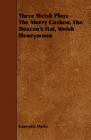 Three Welsh Plays The Merry Cuckoo The Deacon S Hat Welsh Honeymoon