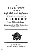 A Character of the Right Reverend Father in God Gilbert Lord Bishop of Sarum by Sir Thomas Burnet : with a true copy of his last will and testament ... The second edition