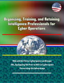 Organizing  Training  and Retaining Intelligence Professionals for Cyber Operations   NSA and Air Force Cyberspace Landscape  ISR  Equipping ISR Pros to Win in Cyberspace  Preserving the Advantage Book