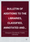 Bulletin Of Additions To The Libraries Classified Annotated And Indexed