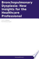 Bronchopulmonary Dysplasia  New Insights for the Healthcare Professional  2011 Edition