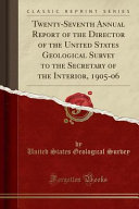 Twenty Seventh Annual Report Of The Director Of The United States Geological Survey To The Secretary Of The Interior 1905 06 Classic Reprint