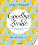 Goodbye Zucker  : Zuckerfrei glücklich in 8 Wochen - Mit 108 Rezepten