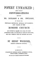 Popery Unmasked  being thirty conversations between Mr  Daylight and Mr  Twilight  in which the peculiar doctrines  morals  government  and usages of the Romish Church are truthfully stated from her own duly authorised works  and impartially tried by God s word  etc