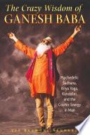 The Crazy Wisdom of Ganesh Baba  : Psychedelic Sadhana, Kriya Yoga, Kundalini, and the Cosmic Energy in Man