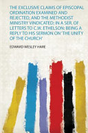 The Exclusive Claims of Episcopal Ordination Examined and Rejected  and the Methodist Ministry Vindicated  in a Ser  of Letters to C W  Ethelson