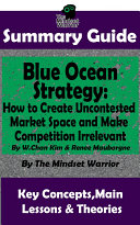 SUMMARY: Blue Ocean Strategy: How to Create Uncontested Market Space and Make Competition Irrelevant: By W. Chan Kim & Renee Maurborgne | The MW Summary Guide ebook