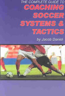 The Complete Guide to Coaching Soccer Systems and Tactics