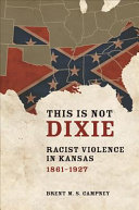This is not Dixie : racist violence in Kansas, 1861-1927 / Brent M. S. Campney.