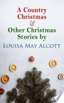 A Country Christmas   Other Christmas Stories by Louisa May Alcott