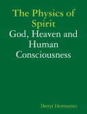 The Physics of Spirit  God  Heaven and Human Consciousness