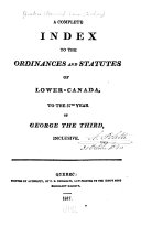 A Complete Index to the Ordinances and Statutes of Lower-Canada, to the 57th Year of George the Third, Inclusive