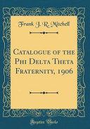 Catalogue of the Phi Delta Theta Fraternity  1906  Classic Reprint