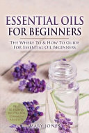 Essential Oils for Beginners  The Where to   How to Guide for Essential Oil Beginners Book