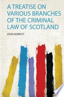 A Treatise on Various Branches of the Criminal Law of Scotland Book