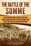 The Battle of the Somme  A Captivating Guide to One of the Most Devastating Events of the First World War That Took Place on the Western Front