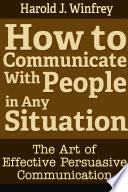 How to Communicate With People in Any Situation  The Art of Effective Persuasive Communication