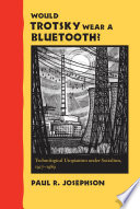Would Trotsky wear a Bluetooth? technological utopianism under socialism, 1917-1989
