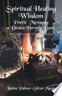 Spiritual Healing Wisdom   Poetic Messages a Divine Heretic Book