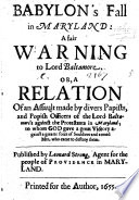 Babylon's Fall in Maryland: a fair warning to Lord Baltamore. Or, a relation of an assault made by divers Papists, and Popish officers of the Lord Baltamore's against the Protestants in Maryland ... Published by Leonard Strong, Agent for the people of Providence in Maryland