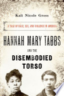 link to Hannah Mary Tabbs and the disembodied torso : a tale of race, sex, and violence in America in the TCC library catalog