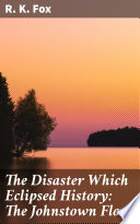 The Disaster Which Eclipsed History  The Johnstown Flood Book